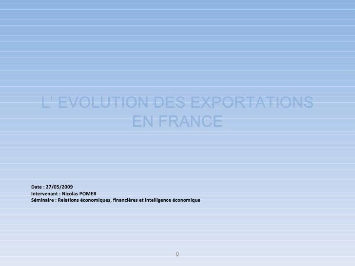 L' EVOLUTION DES EXPORTATIONS EN FRANCE Date : 27/05/2009 Intervenant : Nicolas POMER Séminaire : Relations économiques, f...