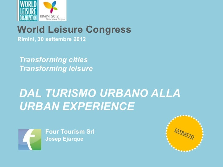 World Leisure CongressRimini, 30 settembre 2012Transforming citiesTransforming leisureDAL TURISMO URBANO ALLAURBAN EXPERIE...