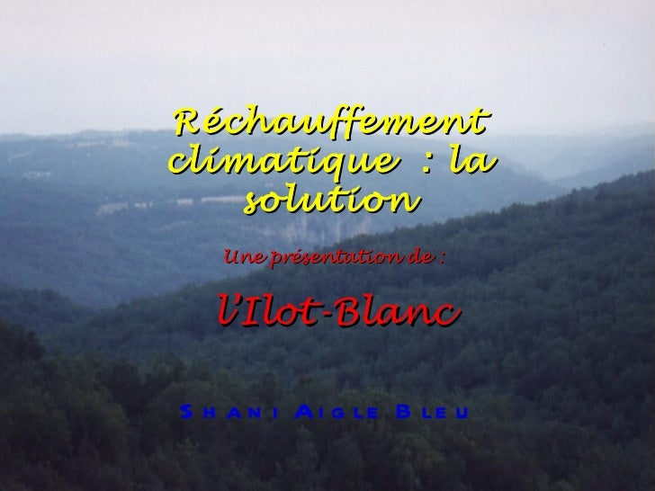 Une présentation de : l'Ilot-Blanc Shani Aigle Bleu Réchauffement climatique: la solution