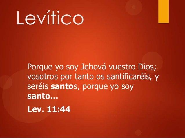 Levítico Porque yo soy Jehová vuestro Dios; vosotros por tanto os santificaréis, y seréis santos, porque yo soy santo… Lev...