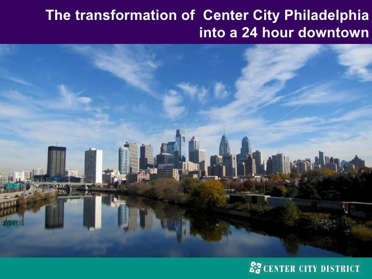 The transformation of Center City Philadelphia                      into a 24 hour downtown