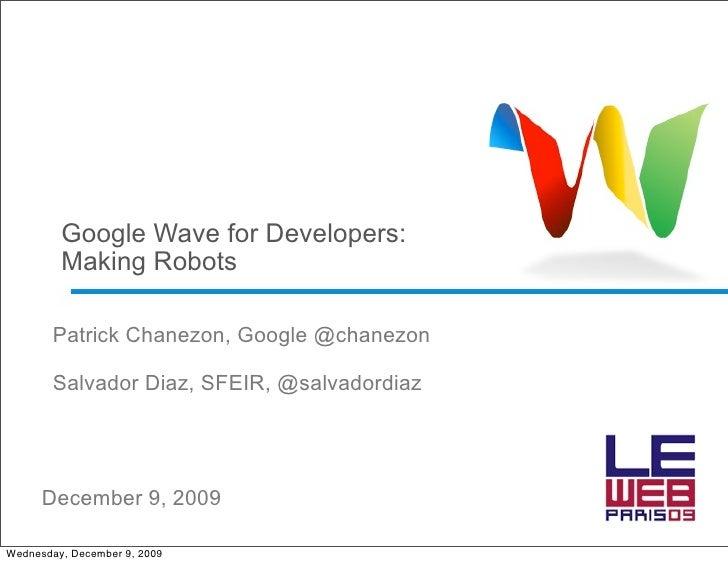 Google Wave for Developers:          Making Robots          Patrick Chanezon, Google @chanezon          Salvador Diaz, SFE...