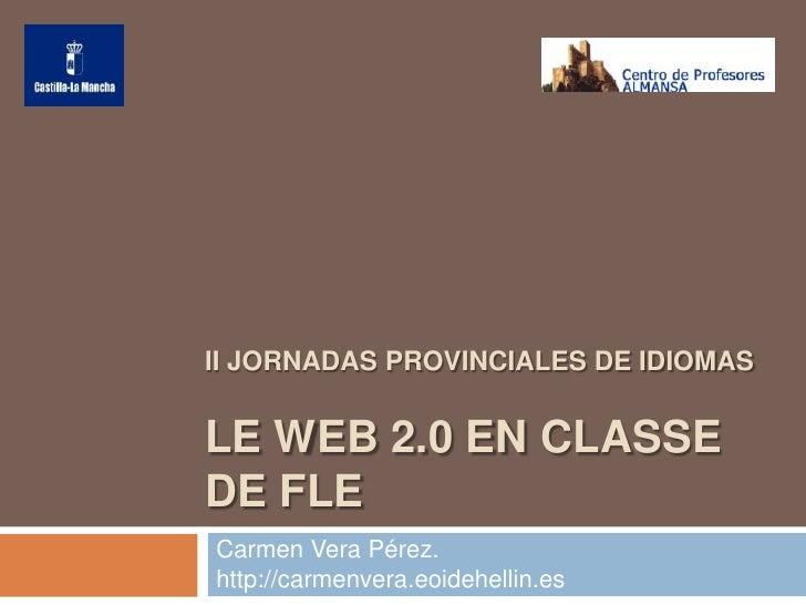 II JORNADAS PROVINCIALES DE IDIOMAS   LE WEB 2.0 EN CLASSE DE FLE Carmen Vera Pérez. http://carmenvera.eoidehellin.es