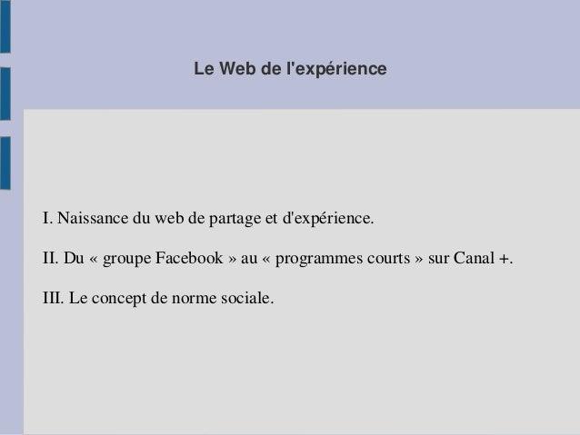 Le Web de l'expérience  I. Naissance du web de partage et d'expérience.  II. Du « groupe Facebook » au « programmes courts...