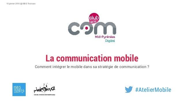 La communication mobile Comment intégrer le mobile dans sa stratégie de communication ? 15 janvier 2015 @ ISEG Toulouse #A...