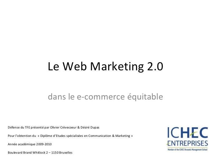 Le Web Marketing 2.0 dans le e-commerce équitable Défense du TFE présenté par Olivier Crèvecoeur & Désiré Dupas  Pour l'ob...