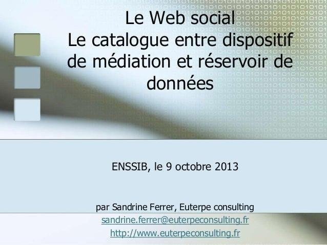 Le Web social Le catalogue entre dispositif de médiation et réservoir de données  ENSSIB, le 9 octobre 2013  par Sandrine ...