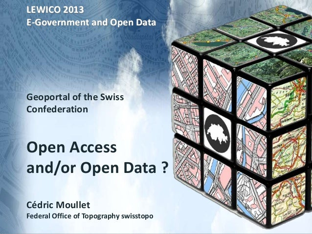 LEWICO 2013 E-Government and Open Data Geoportal of the Swiss Confederation Open Access and/or Open Data ? Cédric Moullet ...