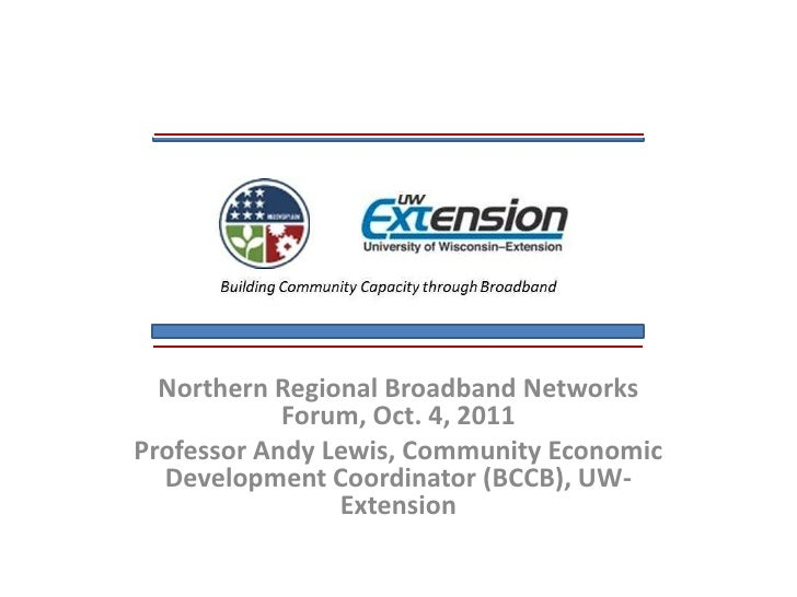 Northern Regional Broadband Networks Forum, Oct. 4, 2011<br />Professor Andy Lewis, Community Economic Development Coordin...