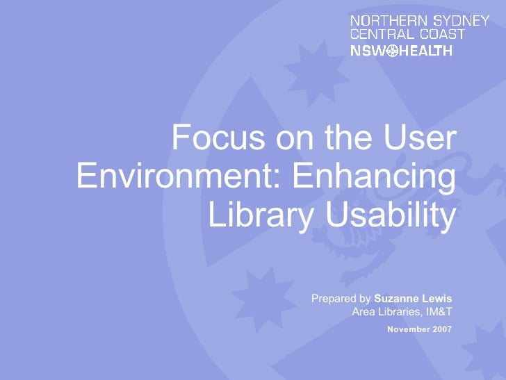 Prepared by  Suzanne Lewis Area Libraries, IM&T November 2007 Focus on the User Environment: Enhancing Library Usability