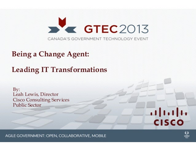 Being a Change Agent: Leading IT Transformations By: Leah Lewis, Director Cisco Consulting Services Public Sector