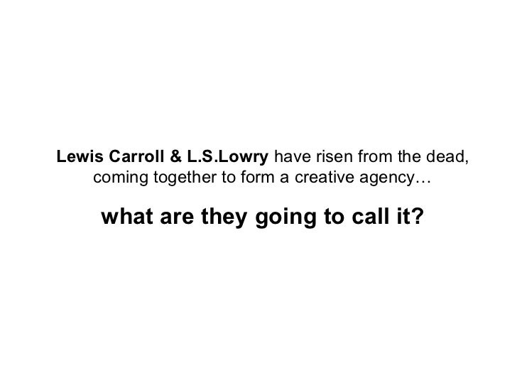 Lewis Carroll & L.S.Lowry  have risen from the dead, coming together to form a creative agency… what are they going to cal...