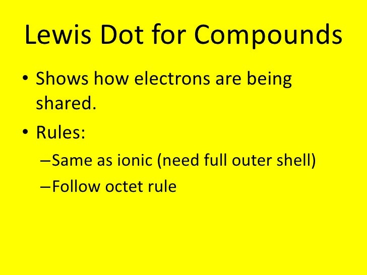 Lewis Dot for Compounds<br />Shows how electrons are being shared.<br />Rules:<br />Same as ionic (need full outer shell)<...