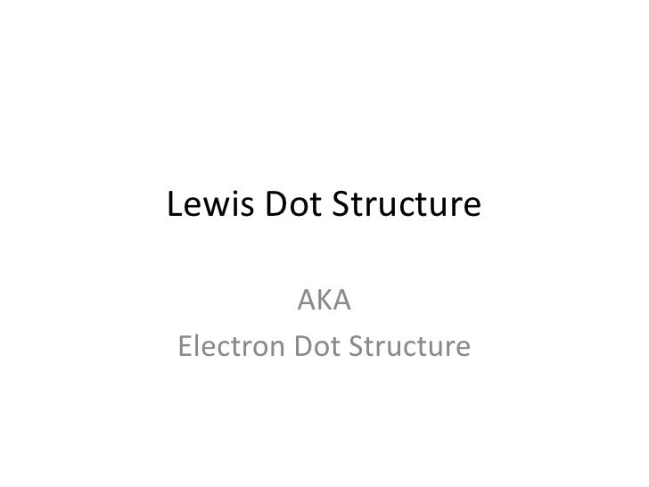 Lewis Dot Structure<br />AKA<br />Electron Dot Structure<br />
