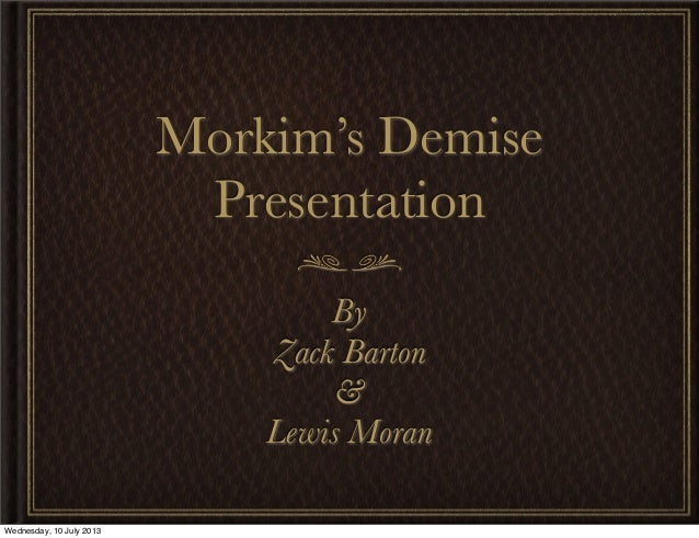 Morkim's Demise Presentation By Zack Barton & Lewis Moran Wednesday, 10 July 2013