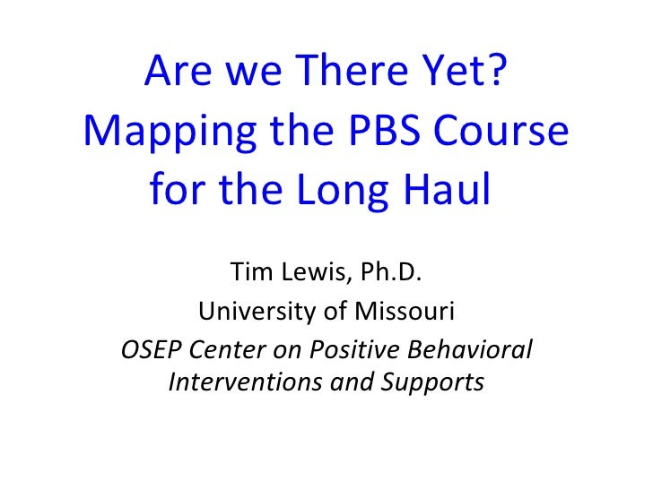 Are we There Yet? Mapping the PBS Course for the Long Haul  Tim Lewis, Ph.D. University of Missouri OSEP Center on Positiv...