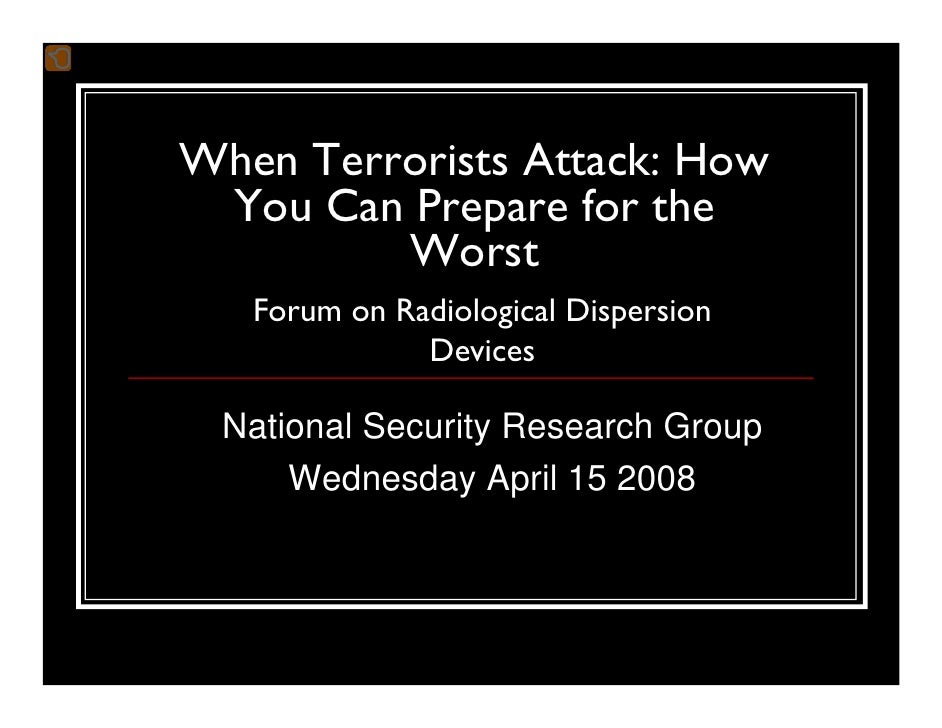 When Terrorists Attack: How  You Can Prepare for the          Worst    Forum on Radiological Dispersion               Devi...