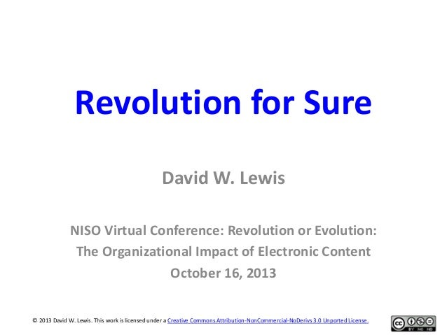 Revolution for Sure David W. Lewis NISO Virtual Conference: Revolution or Evolution: The Organizational Impact of Electron...