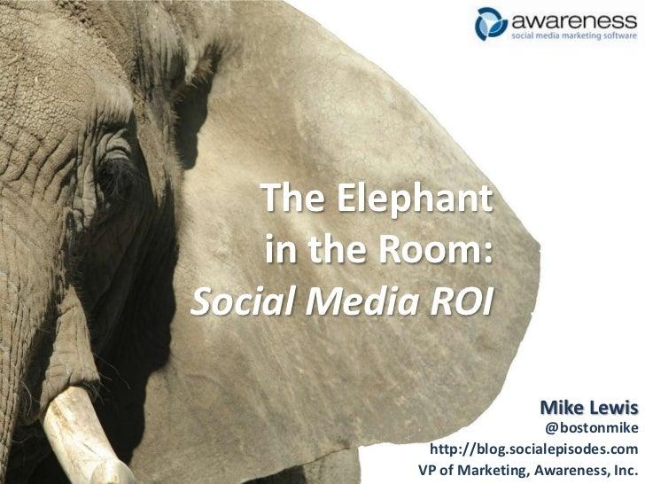 The Elephantin the Room:Social Media ROI<br />Mike Lewis@bostonmike<br />http://blog.socialepisodes.com<br />VP of Marketi...