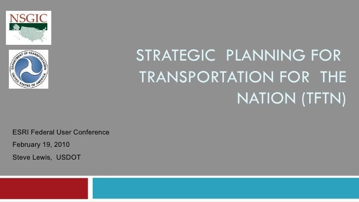 STRATEGIC  PLANNING FOR  TRANSPORTATION FOR  THE NATION (TFTN) ESRI Federal User Conference February 19, 2010 Steve Lewis,...