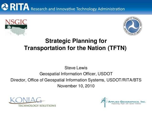 Strategic Planning for Transportation for the Nation (TFTN) Steve Lewis Geospatial Information Officer, USDOT Director, Of...