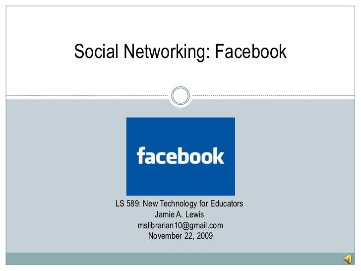 Social Networking: Facebook <br />LS 589: New Technology for Educators <br />Jamie A. Lewis <br />mslibrarian10@gmail.com<...