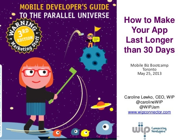 © Wireless Industry Partnership Connector Inc.How to MakeYour AppLast Longerthan 30 DaysMobile Biz BootcampTorontoMay 25, ...
