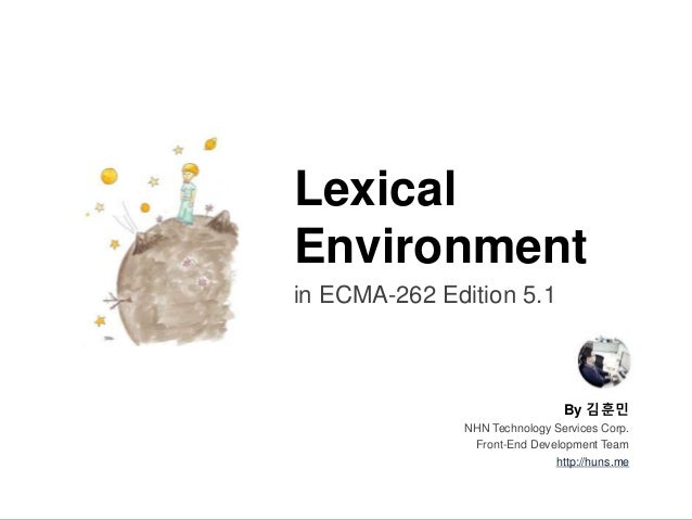 By 김훈민 NHN Technology Services Corp. Front-End Development Team http://huns.me Lexical Environment in ECMA-262 Edition 5.1