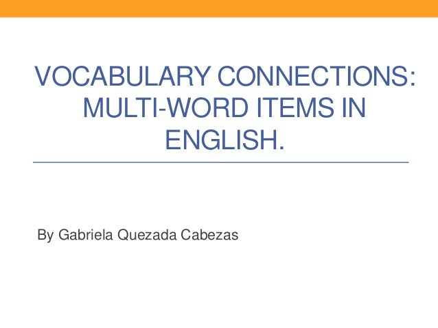 VOCABULARY CONNECTIONS:   MULTI-WORD ITEMS IN         ENGLISH.By Gabriela Quezada Cabezas