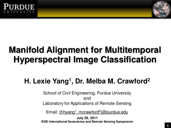 Manifold Alignment for MultitemporalHyperspectral Image Classification<br />H. Lexie Yang1, Dr. Melba M. Crawford2<br />Sc...
