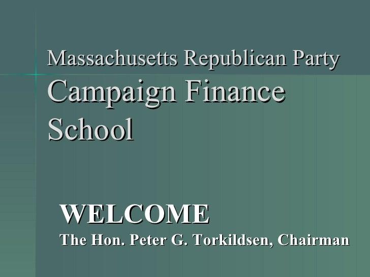 Massachusetts Republican Party Campaign Finance School WELCOME The Hon. Peter G. Torkildsen, Chairman