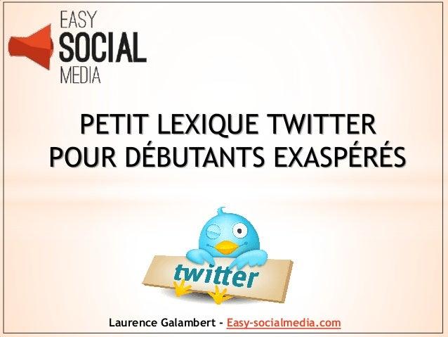 PETIT LEXIQUE TWITTERPOUR DÉBUTANTS EXASPÉRÉS    Laurence Galambert - Easy-socialmedia.com