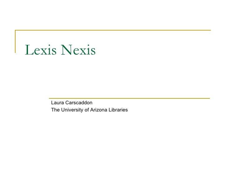 Lexis Nexis Laura Carscaddon The University of Arizona Libraries