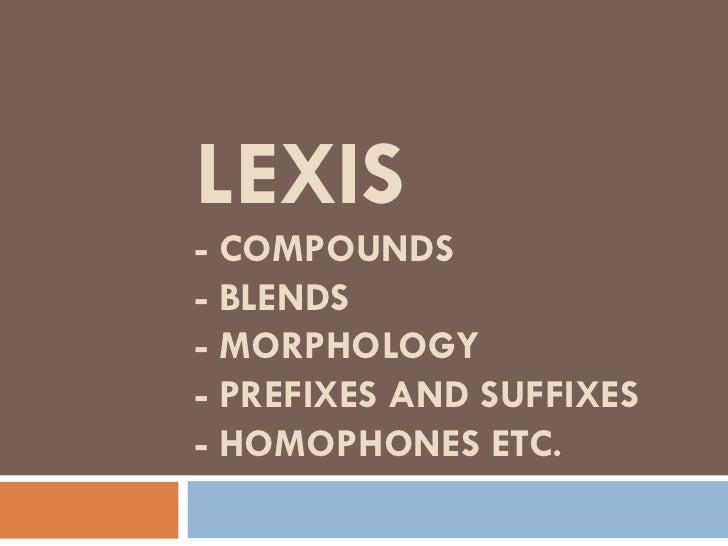 LEXIS- COMPOUNDS- BLENDS- MORPHOLOGY- PREFIXES AND SUFFIXES- HOMOPHONES ETC.