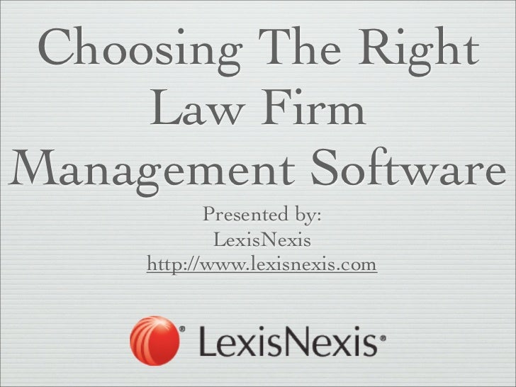 Choosing The Right     Law FirmManagement Software            Presented by:             LexisNexis     http://www.lexisnex...