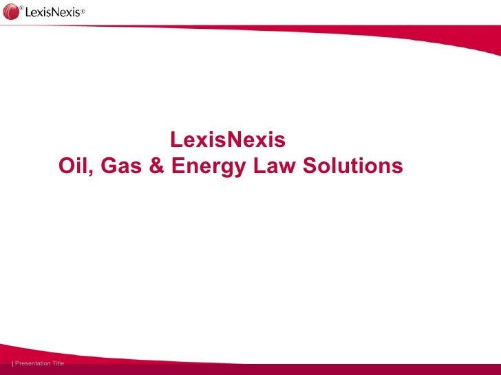 LexisNexis                   Oil, Gas & Energy Law Solutions1 | Presentation Title