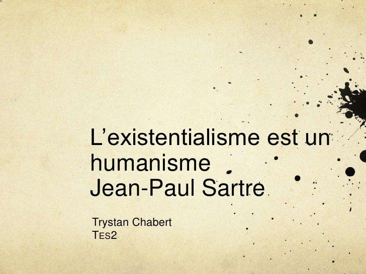 L'existentialisme est un humanismeJean-Paul Sartre<br />Trystan Chabert<br />Tes2<br />
