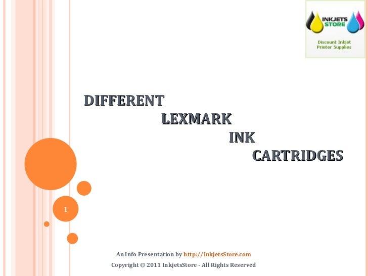DIFFERENT    LEXMARK    INK    CARTRIDGES An Info Presentation by  http://InkjetsStore.com Copyright © 2011 InkjetsStore -...