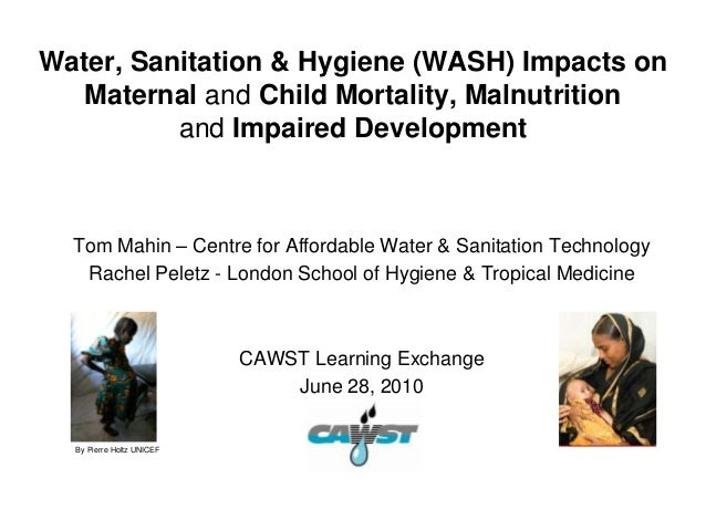 Water, Sanitation & Hygiene (WASH) Impacts on   Maternal and Child Mortality, Malnutrition          and Impaired Developme...