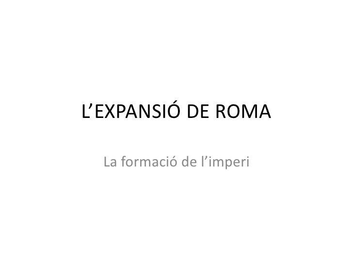 L'EXPANSIÓ DE ROMA<br />La formació de l'imperi<br />