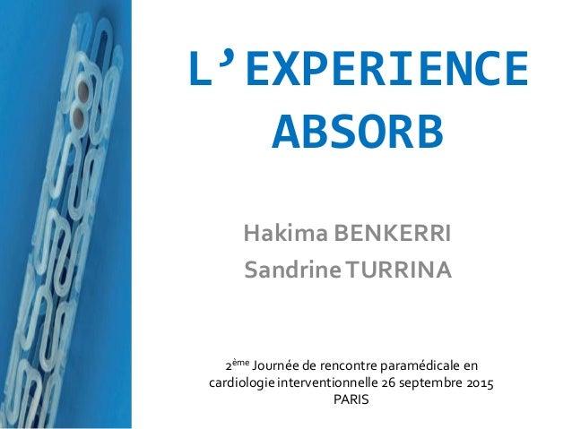 L'EXPERIENCE ABSORB Hakima BENKERRI SandrineTURRINA 2ème Journée de rencontre paramédicale en cardiologie interventionnell...