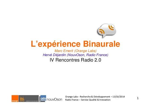 L'expérience Binaurale  Marc Emerit (Orange Labs)  Hervé Déjardin (NouvOson, Radio France)  IV Rencontres Radio 2.0  1  Or...