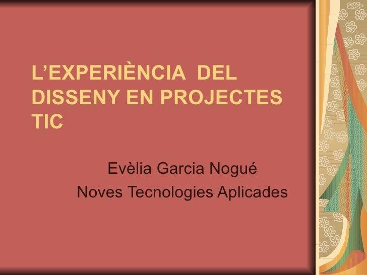 L'EXPERIÈNCIA  DEL DISSENY EN PROJECTES TIC   Evèlia Garcia Nogué Noves Tecnologies Aplicades