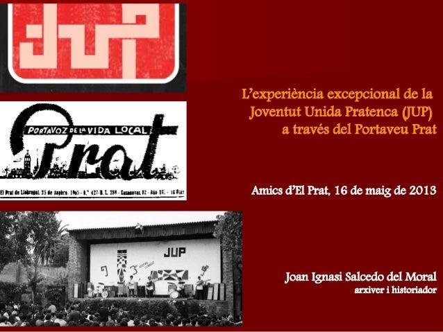 Joan Ignasi Salcedo del Moralarxiver i historiadorAmics d'El Prat, 16 de maig de 2013L'experiència excepcional de laJovent...