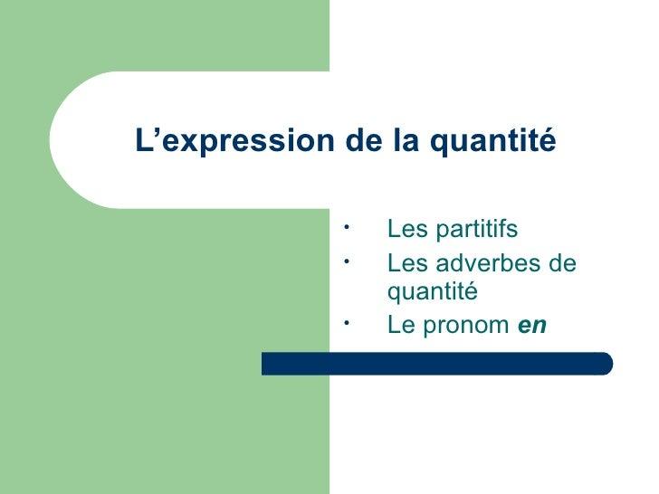 L'expression de la quantité <ul><li>Les partitifs </li></ul><ul><li>Les adverbes de quantité </li></ul><ul><li>Le pronom  ...