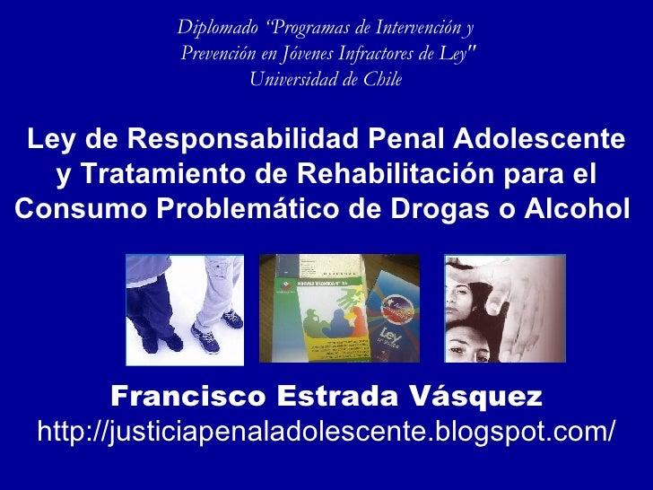 Ley de Responsabilidad Penal Adolescentey Tratamiento de Rehabilitación para el Consumo Problemático de Drogas o Alcohol  Francisco Estrada