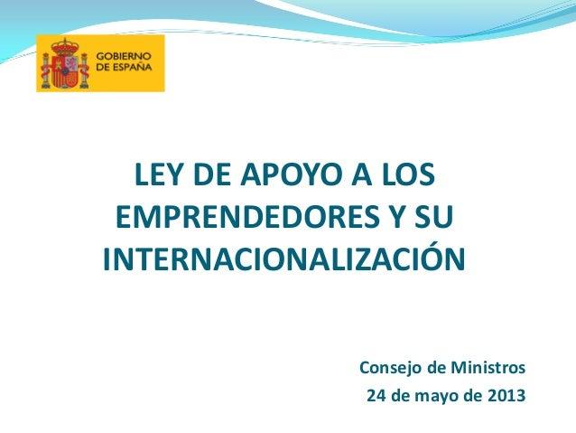 LEY DE APOYO A LOSEMPRENDEDORES Y SUINTERNACIONALIZACIÓNConsejo de Ministros24 de mayo de 2013