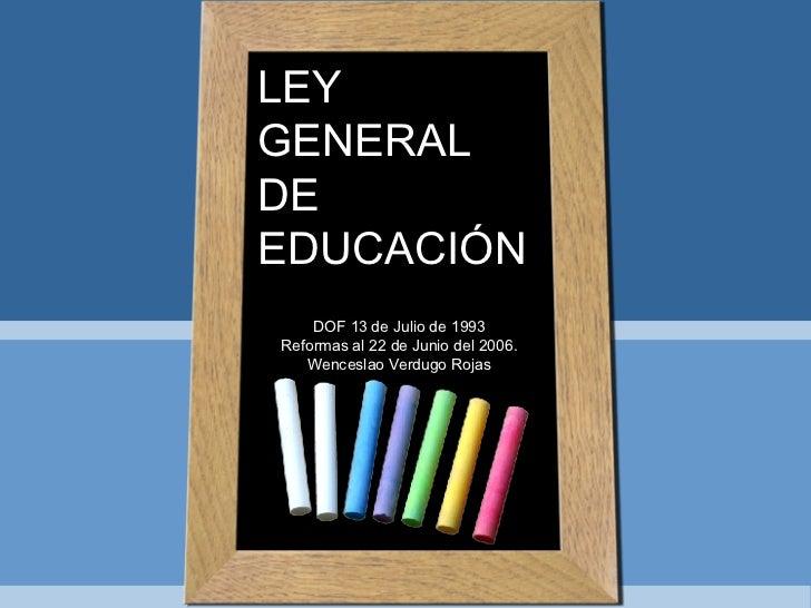LEY GENERAL DE EDUCACIÓN DOF 13 de Julio de 1993 Reformas al 22 de Junio del 2006. Wenceslao Verdugo Rojas