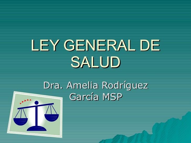 LEY GENERAL DE SALUD Dra. Amelia Rodríguez García MSP