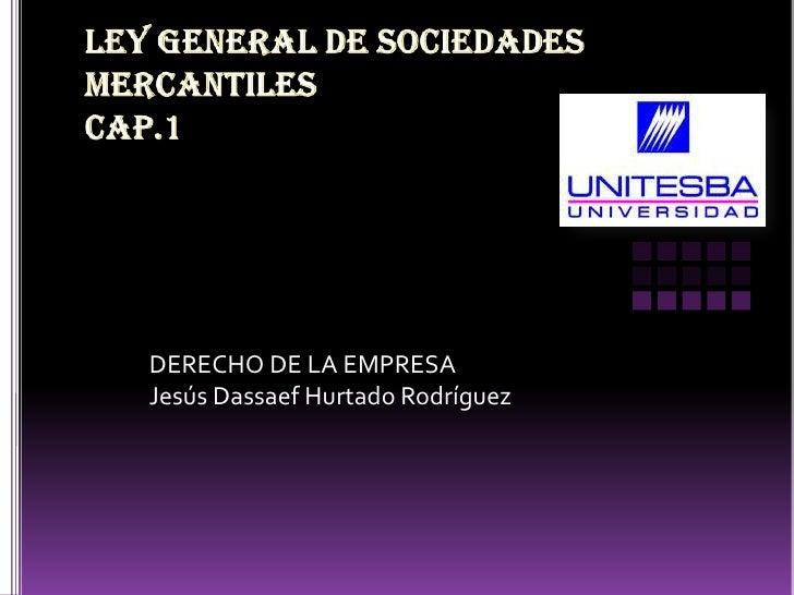 Ley general de sociedades mercantilescap.1<br />DERECHO DE LA EMPRESA<br />Jesús Dassaef Hurtado Rodríguez<br />